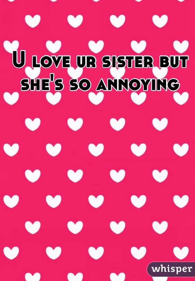 U love ur sister but she's so annoying