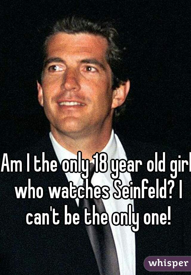 Am I the only 18 year old girl who watches Seinfeld? I can't be the only one!