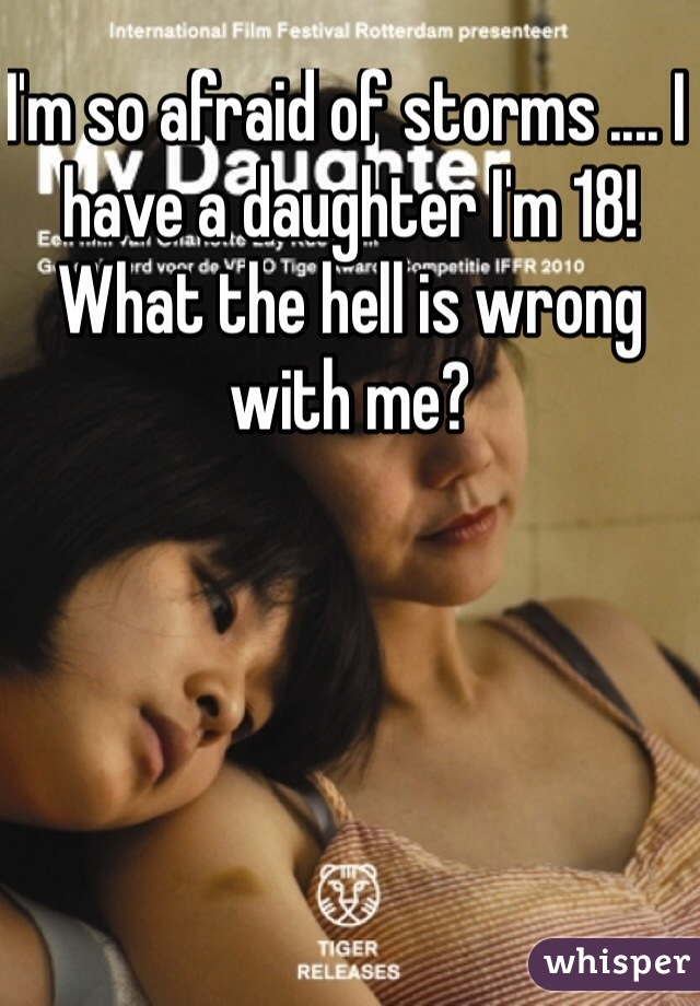 I'm so afraid of storms .... I have a daughter I'm 18! What the hell is wrong with me?