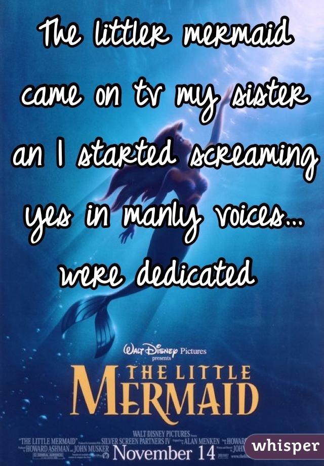 The littler mermaid came on tv my sister an I started screaming yes in manly voices…were dedicated