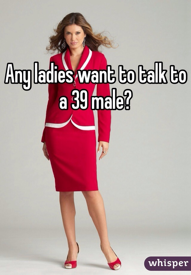 Any ladies want to talk to a 39 male?