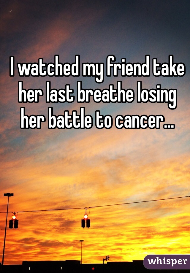 I watched my friend take her last breathe losing her battle to cancer...