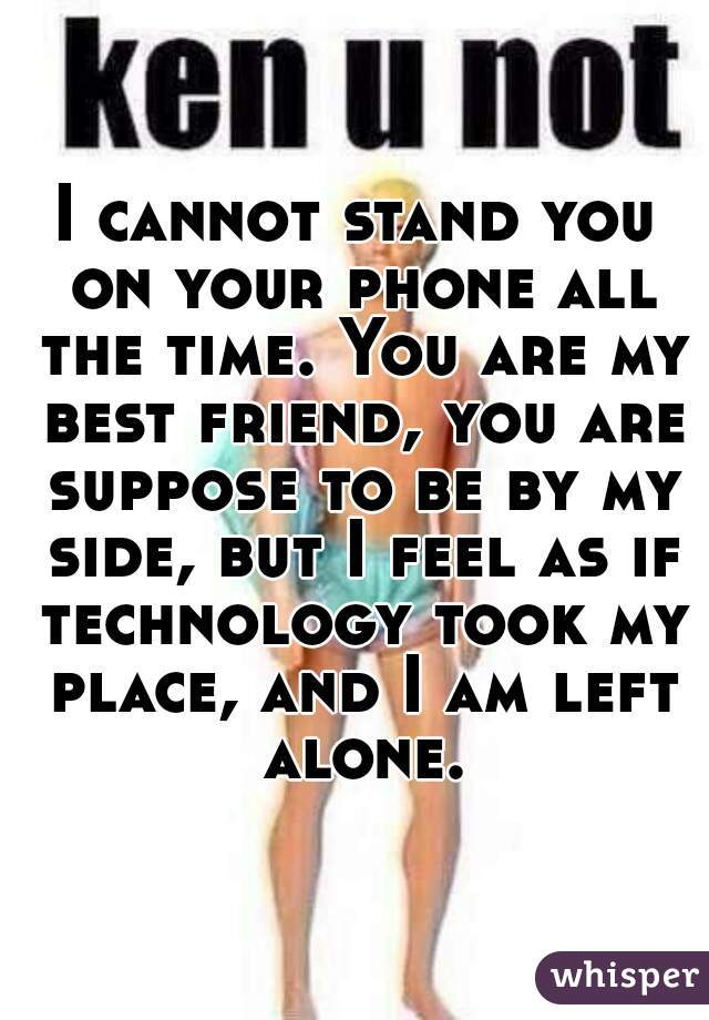 I cannot stand you on your phone all the time. You are my best friend, you are suppose to be by my side, but I feel as if technology took my place, and I am left alone.