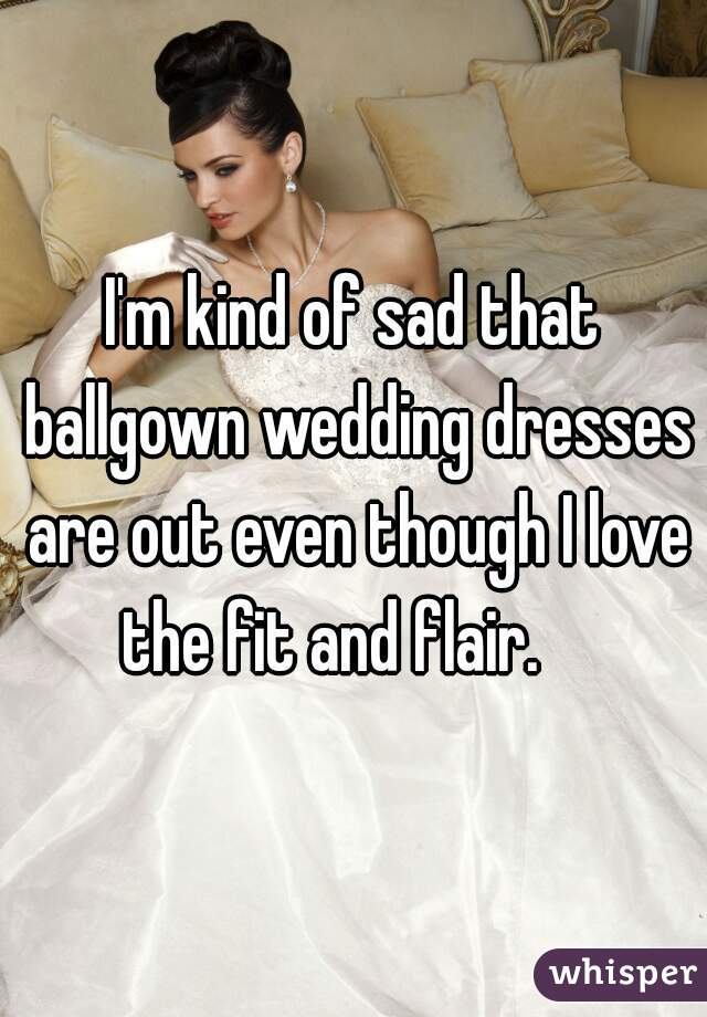 I'm kind of sad that ballgown wedding dresses are out even though I love the fit and flair.