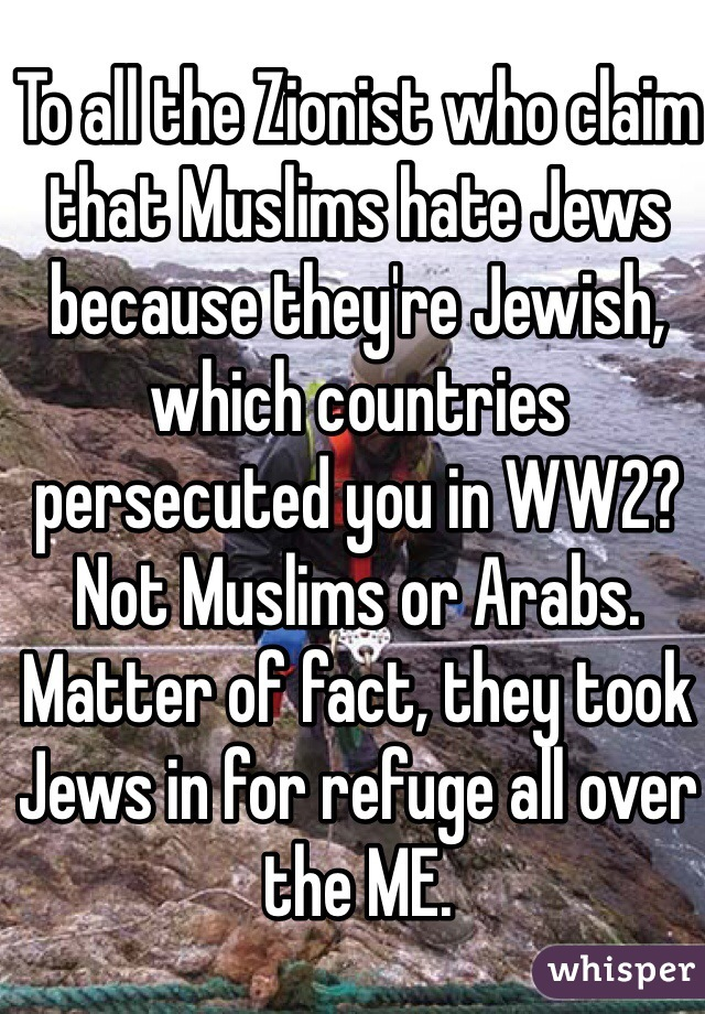To all the Zionist who claim that Muslims hate Jews because they're Jewish, which countries persecuted you in WW2? Not Muslims or Arabs. Matter of fact, they took Jews in for refuge all over the ME.