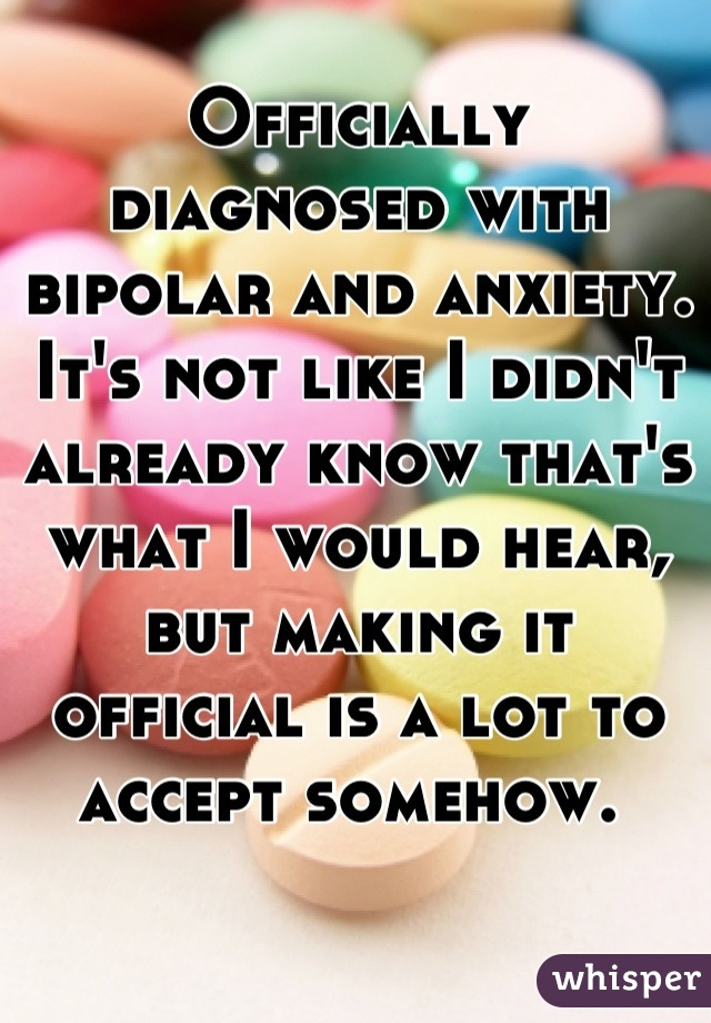 Officially diagnosed with bipolar and anxiety. It's not like I didn't already know that's what I would hear, but making it official is a lot to accept somehow.