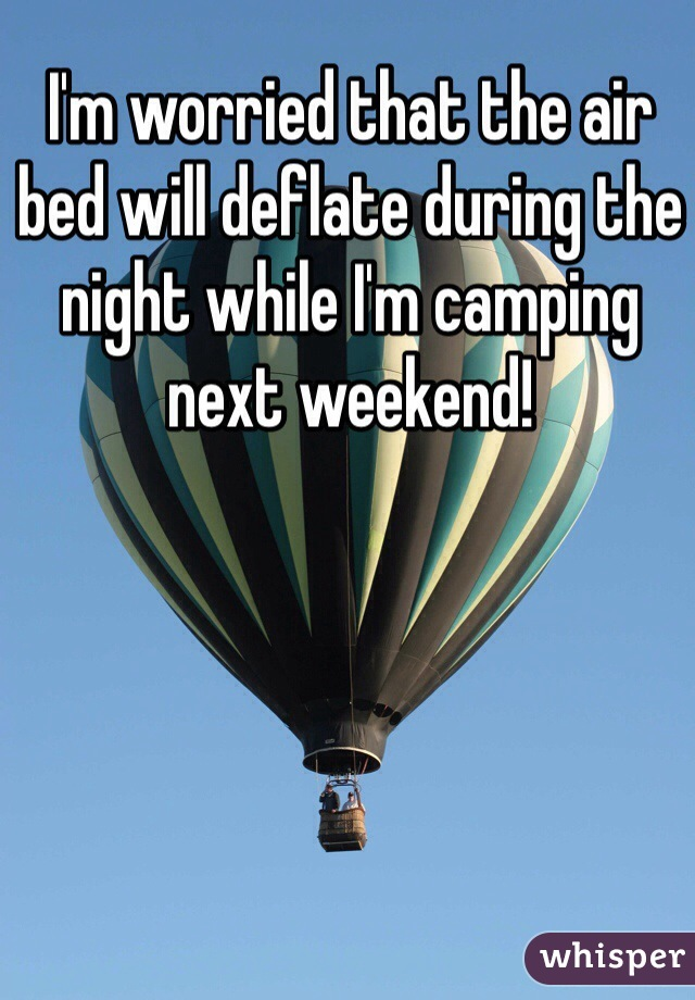 I'm worried that the air bed will deflate during the night while I'm camping next weekend!