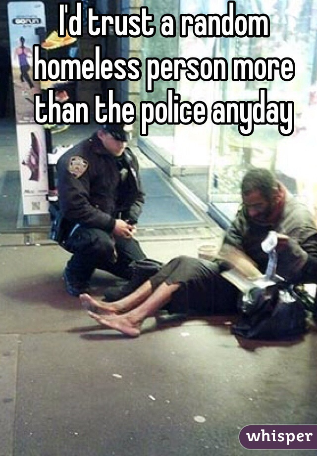 I'd trust a random homeless person more than the police anyday