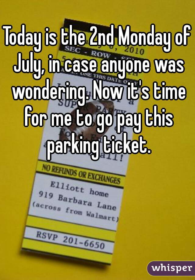 Today is the 2nd Monday of July, in case anyone was wondering. Now it's time for me to go pay this parking ticket.