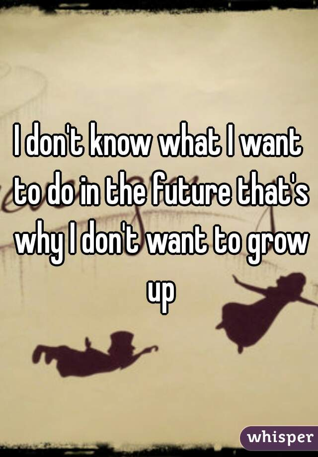 I don't know what I want to do in the future that's why I don't want to grow up