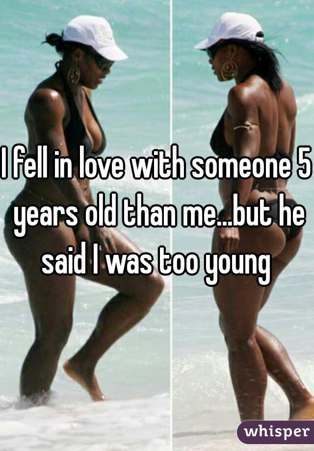 I fell in love with someone 5 years old than me...but he said I was too young