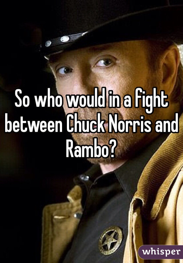 So who would in a fight between Chuck Norris and Rambo?