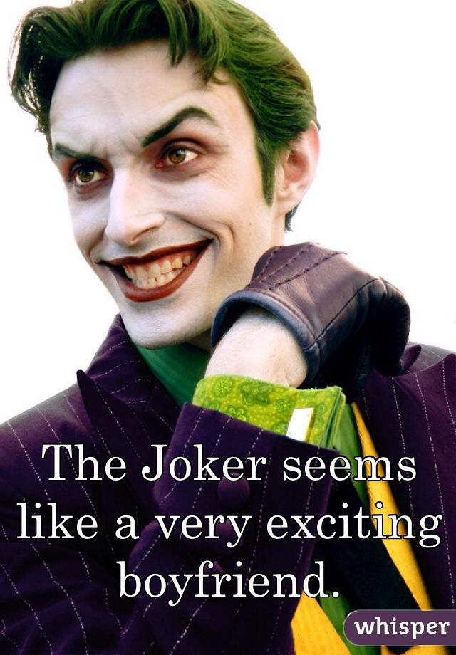 The Joker seems like a very exciting boyfriend.