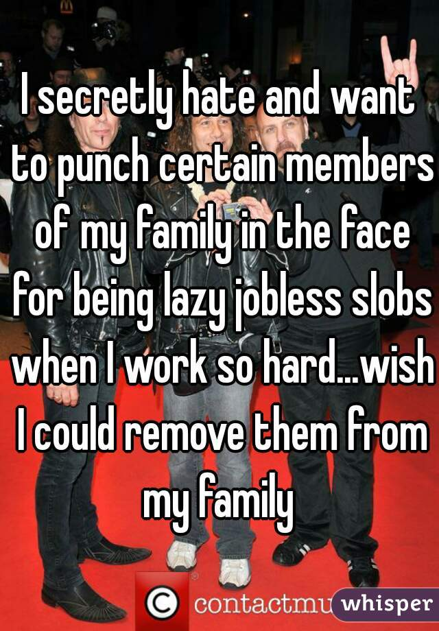 I secretly hate and want to punch certain members of my family in the face for being lazy jobless slobs when I work so hard...wish I could remove them from my family