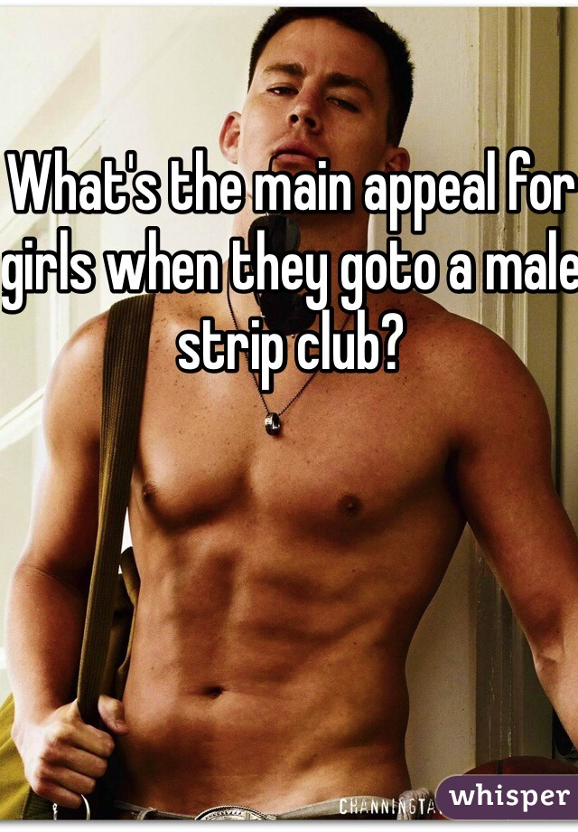 What's the main appeal for girls when they goto a male strip club?