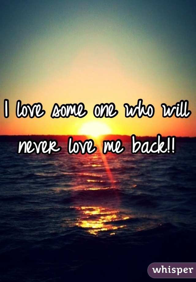 I love some one who will never love me back!!