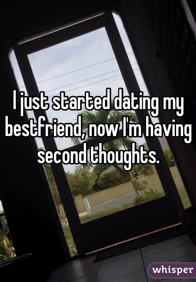 I just started dating my bestfriend, now I'm having second thoughts.