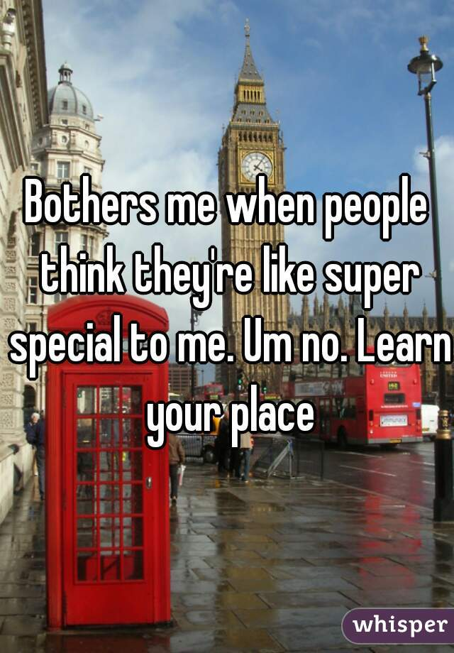 Bothers me when people think they're like super special to me. Um no. Learn your place