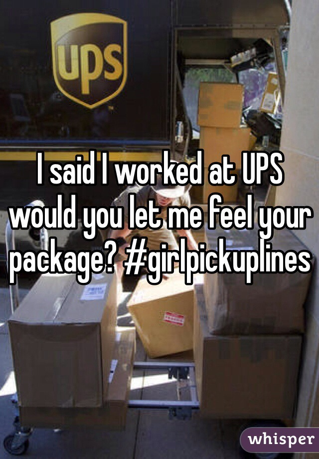 I said I worked at UPS would you let me feel your package? #girlpickuplines