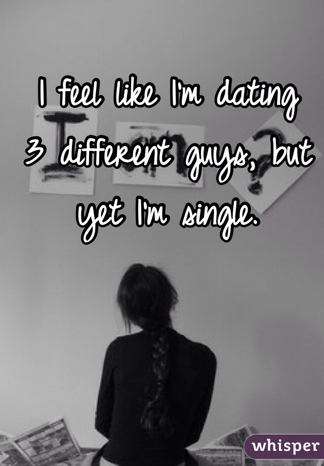 I feel like I'm dating  3 different guys, but yet I'm single.