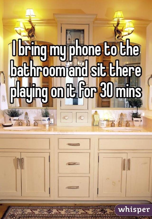 I bring my phone to the bathroom and sit there playing on it for 30 mins
