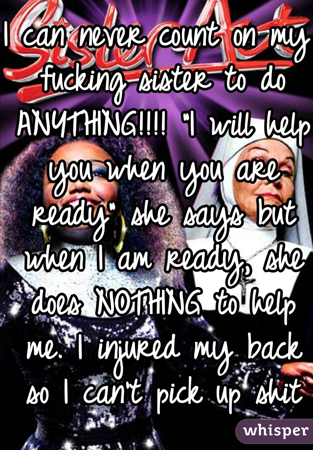 """I can never count on my fucking sister to do ANYTHING!!!! """"I will help you when you are ready"""" she says but when I am ready, she does NOTHING to help me. I injured my back so I can't pick up shit"""