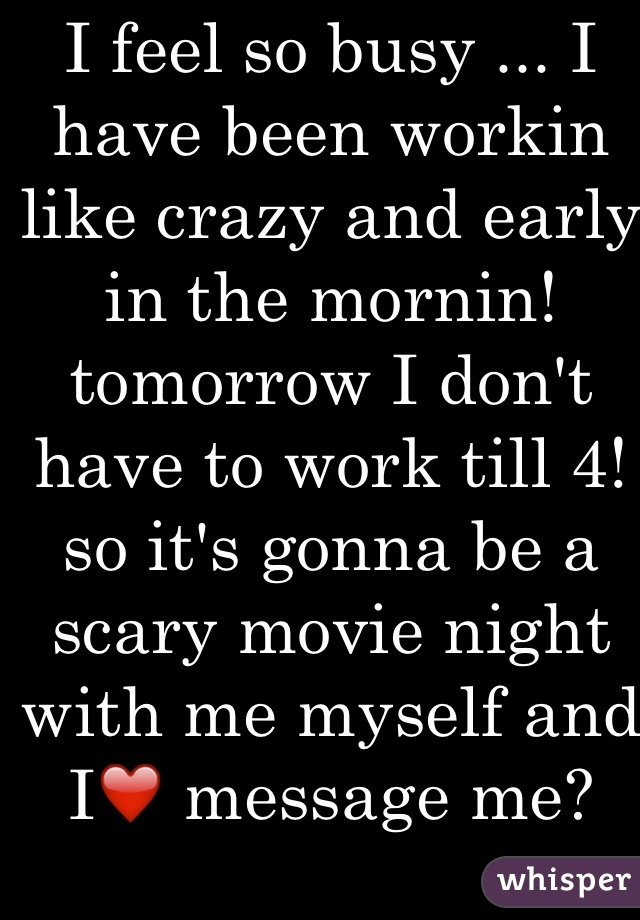 I feel so busy ... I have been workin like crazy and early in the mornin! tomorrow I don't have to work till 4! so it's gonna be a scary movie night with me myself and I❤️ message me?