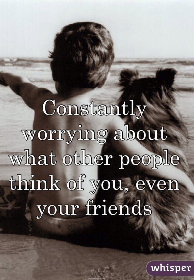 Constantly worrying about what other people think of you, even your friends