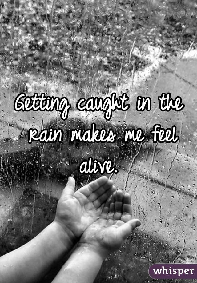 Getting caught in the rain makes me feel alive.