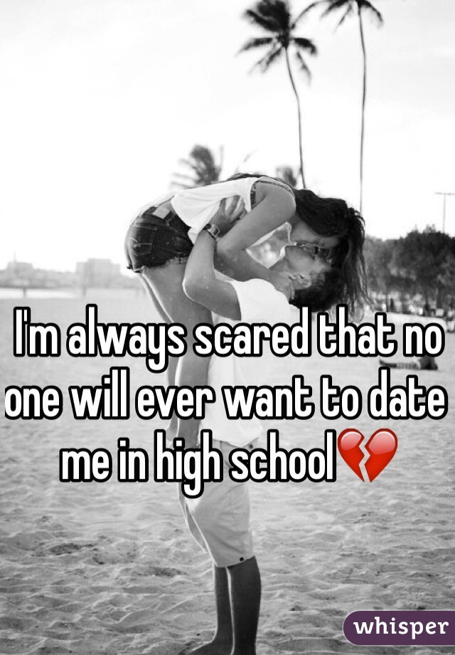 I'm always scared that no one will ever want to date me in high school💔