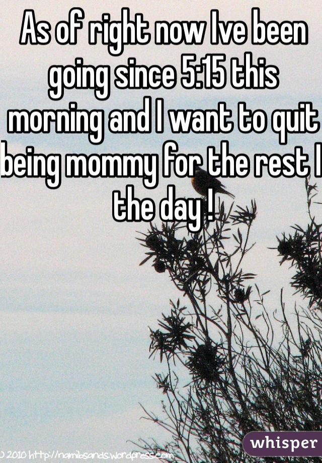 As of right now Ive been going since 5:15 this morning and I want to quit being mommy for the rest I the day !