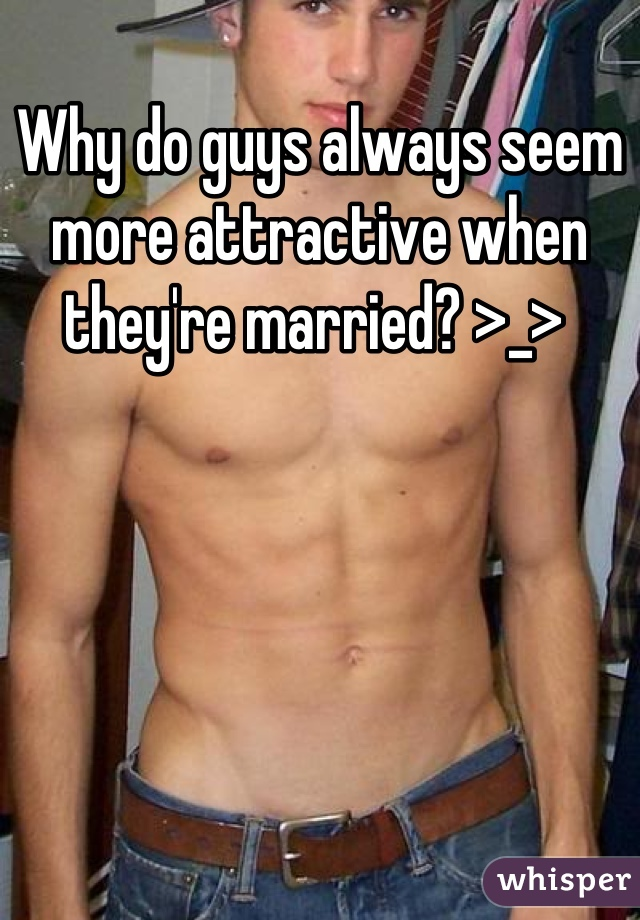 Why do guys always seem more attractive when they're married? >_>