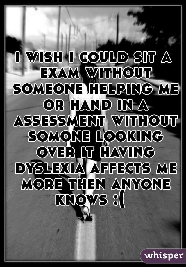 i wish i could sit a exam without someone helping me or hand in a assessment without somone looking over it having dyslexia affects me more then anyone knows :(