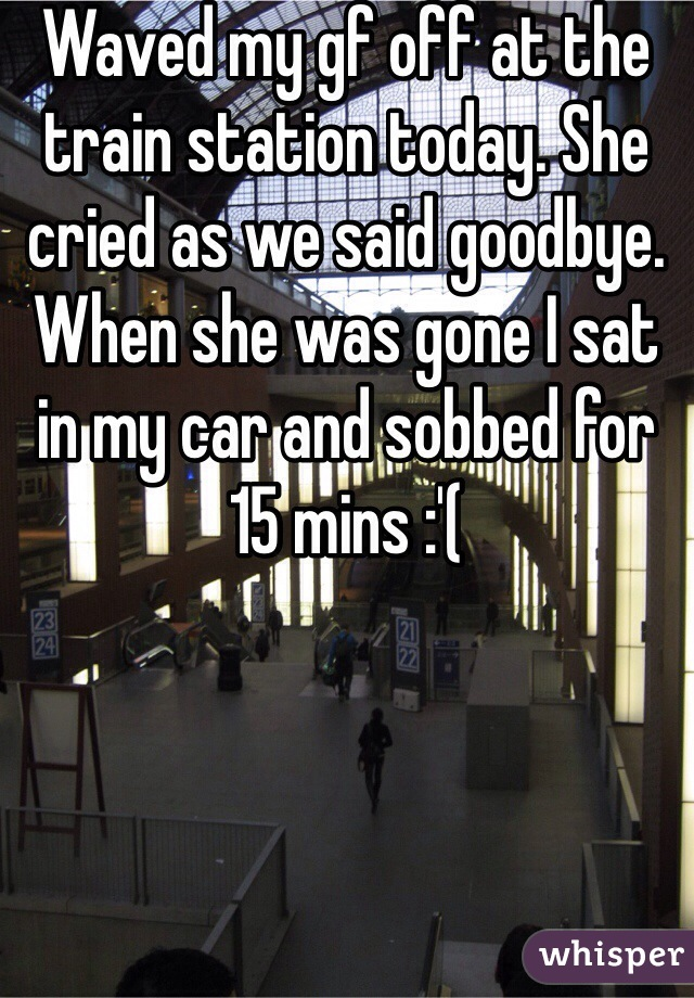 Waved my gf off at the train station today. She cried as we said goodbye. When she was gone I sat in my car and sobbed for 15 mins :'(