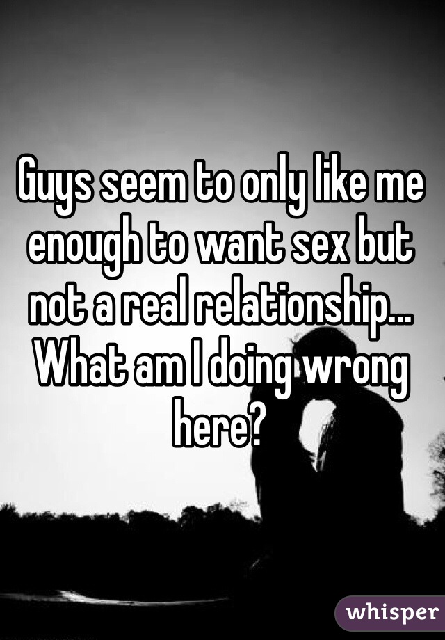 Guys seem to only like me enough to want sex but not a real relationship... What am I doing wrong here?