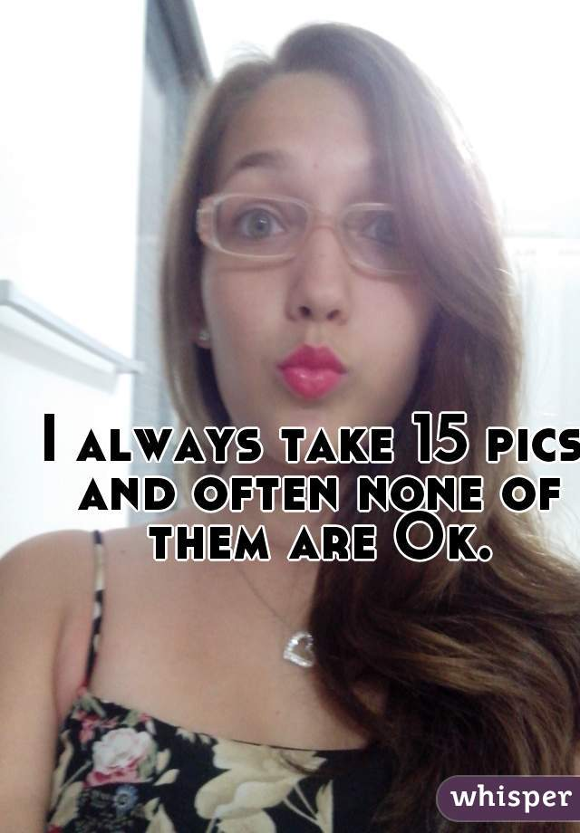 I always take 15 pics and often none of them are Ok.