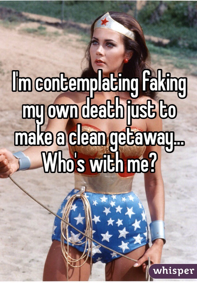 I'm contemplating faking my own death just to make a clean getaway... Who's with me?