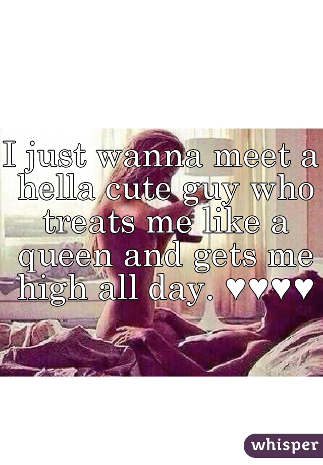 I just wanna meet a hella cute guy who treats me like a queen and gets me high all day. ♥♥♥♥