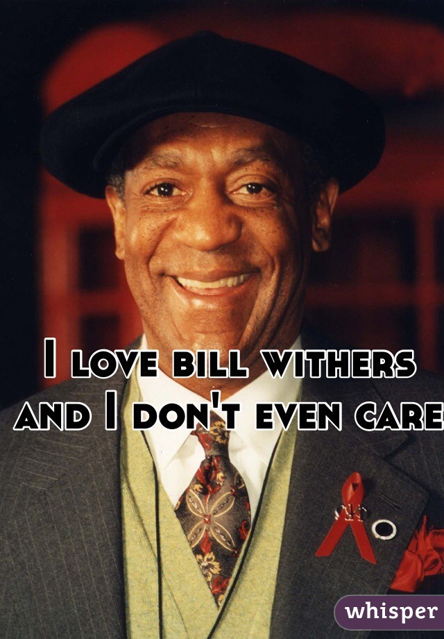 I love bill withers and I don't even care