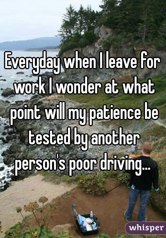 Everyday when I leave for work I wonder at what point will my patience be tested by another person's poor driving...