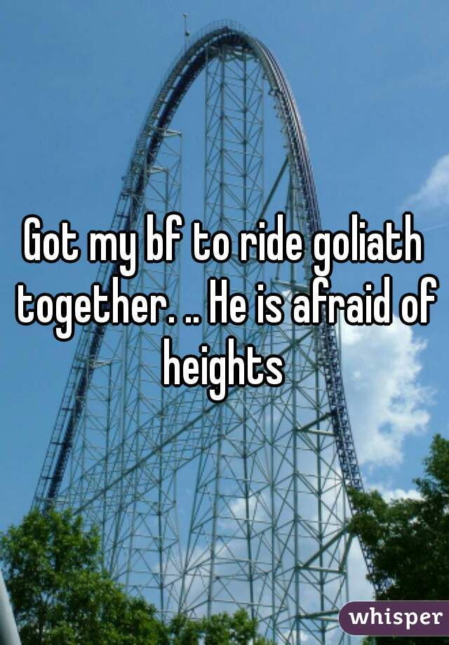 Got my bf to ride goliath together. .. He is afraid of heights