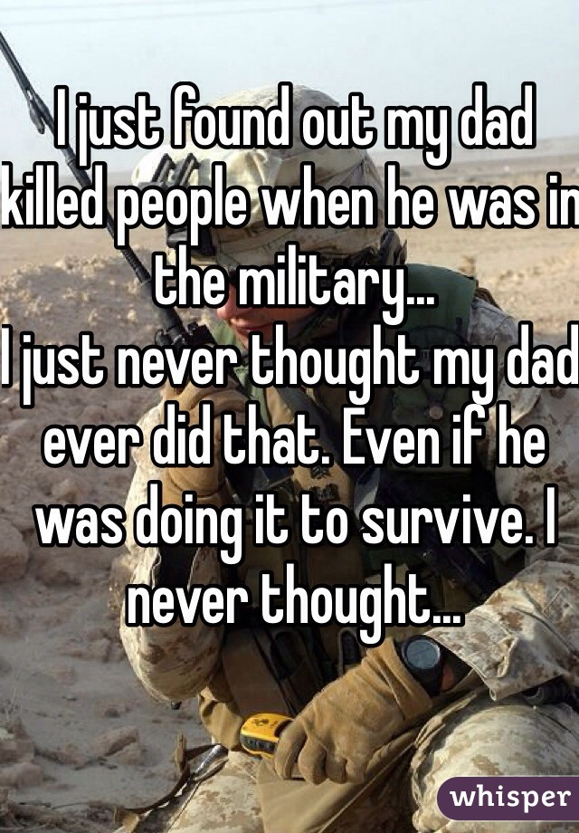 I just found out my dad killed people when he was in the military... I just never thought my dad ever did that. Even if he was doing it to survive. I never thought...