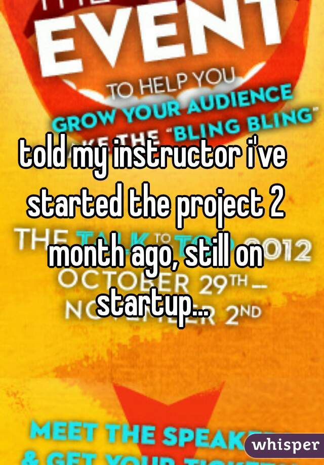 told my instructor i've started the project 2 month ago, still on startup...
