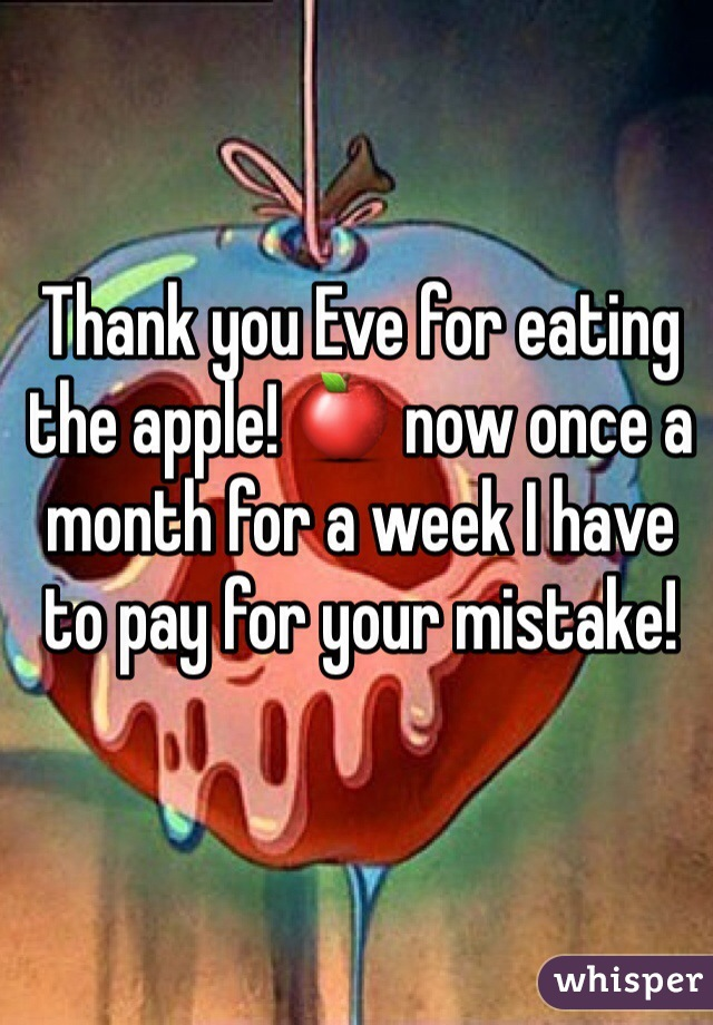 Thank you Eve for eating the apple! 🍎 now once a month for a week I have to pay for your mistake!