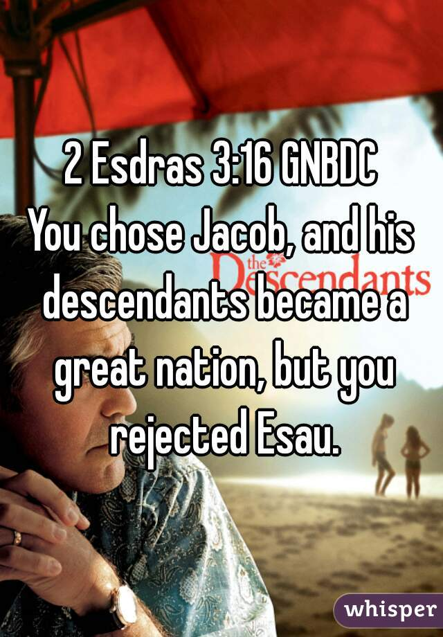 2 Esdras 3:16 GNBDC  You chose Jacob, and his descendants became a great nation, but you rejected Esau.