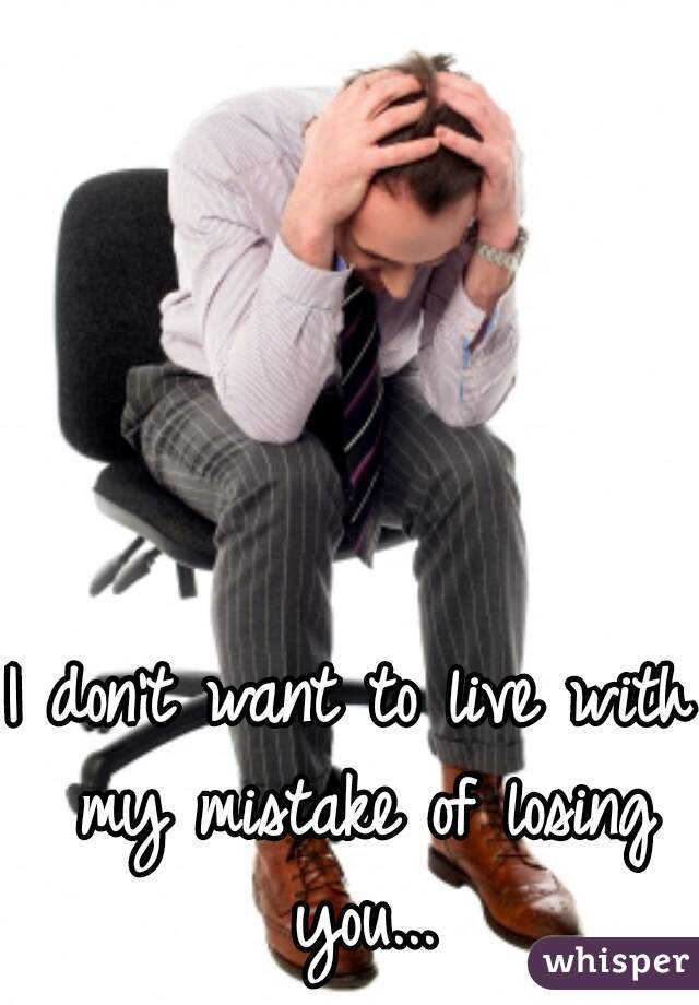 I don't want to live with my mistake of losing you...