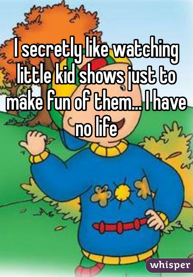 I secretly like watching little kid shows just to make fun of them... I have no life