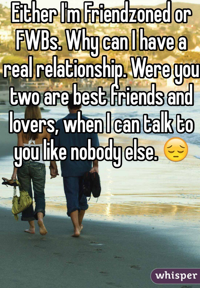 Either I'm Friendzoned or FWBs. Why can I have a real relationship. Were you two are best friends and lovers, when I can talk to you like nobody else. 😔