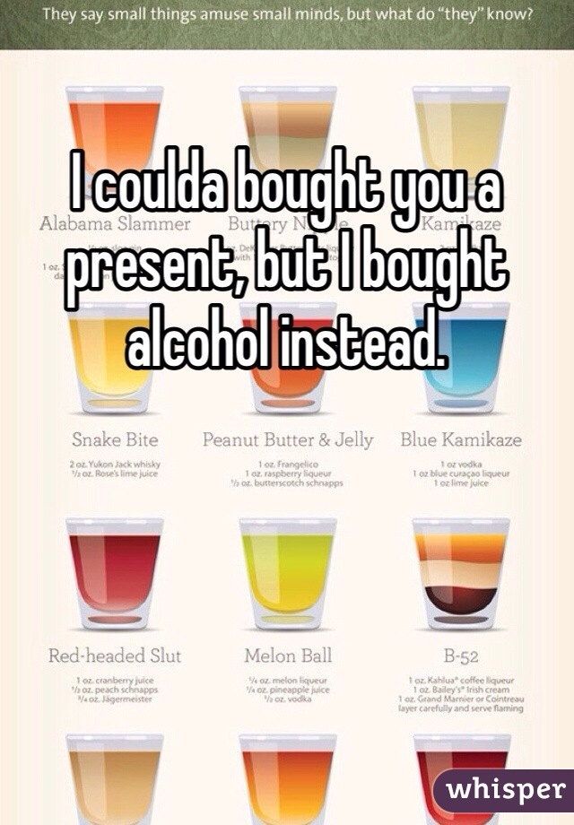 I coulda bought you a present, but I bought alcohol instead.