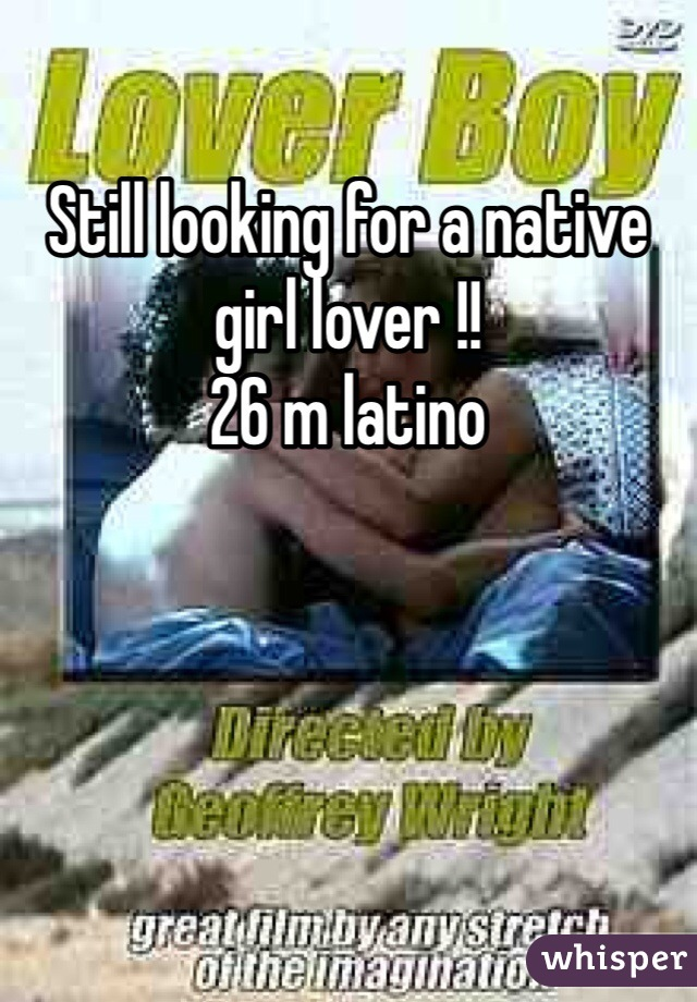 Still looking for a native girl lover !!  26 m latino
